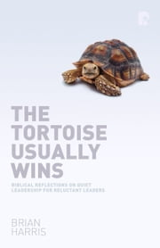 The Tortoise Usually Wins - Biblical Reflections on Quiet Leadership for Reluctant Leaders ebook by Brian Harris