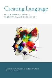 Creating Language - Integrating Evolution, Acquisition, and Processing ebook by Morten H. Christiansen,Nick Chater,Peter W. Culicover