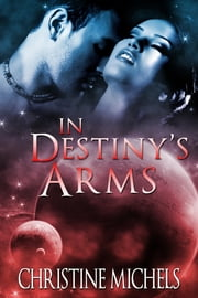 In Destiny's Arms - Futuristic Romance - Science Fiction Romance ebook by Christine Michels