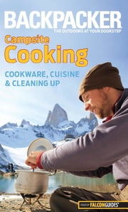 Backpacker Magazine's Campsite Cooking - Cookware, Cuisine, And Cleaning Up ebook by Molly Absolon