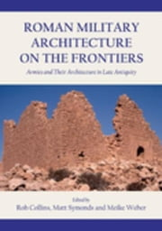 Roman Military Architecture on the Frontiers: Armies and Their Architecture in Late Antiquity ebook by Collins, Rob