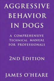 AGGRESSIVE BEHAVIOR IN DOGS - A COMPREHENSIVE TECHNICAL MANUAL FOR PROFESSIONALS 2ND EDITION ebook by James O'Heare