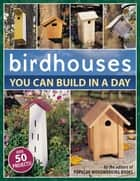 Birdhouses You Can Build in a Day ebook by Popular Woodworking