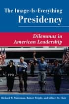 The Image Is Everything Presidency - Dilemmas In American Leadership ebook by Gilbert St. Clair