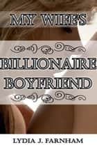 My Wife's Billionaire Boyfriend (A Cuckold Story) ebook by Lydia J. Farnham