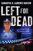 Left for Dead: A True Story of Resilience and Courage - A True Story of Resilience and Courage ebook by