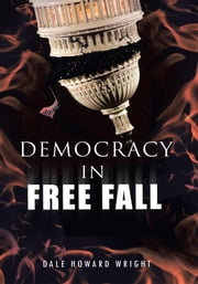 DEMOCRACY IN FREEFALL - RESTORING OUR FREEDOM BEFORE IT'S TOO LATE ebook by Dale Howard Wright