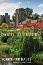Exploring North Yorkshire's History: The Yorkshire Dales ebook by Nigel A. Ibbotson