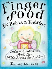 Finger Food For Babies And Toddlers - Delicious nutritious food for little hands to hold ebook by Jennie Maizels