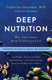 Deep Nutrition - Why Your Genes Need Traditional Food ebook by Catherine Shanahan