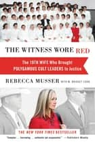 The Witness Wore Red - The 19th Wife Who Brought Polygamous Cult Leaders to Justice ebook by Rebecca Musser, M. Bridget Cook