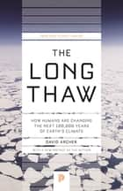 The Long Thaw - How Humans Are Changing the Next 100,000 Years of Earth's Climate ebook by David Archer, David Archer