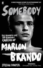 Somebody - The Reckless Life and Remarkable Career of Marlon Brando ebook by Stefan Kanfer