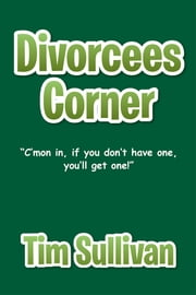 "Divorcees Corner - ""C'mon in, if you don't have one, you'll get one! ebook by Tim Sullivan"