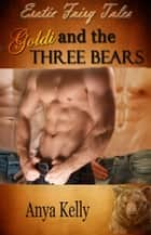 Goldi and the Three Bears - Erotic Fairy Tales, #2 ebook by Anya Kelly