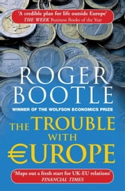 The Trouble with Europe - Why the EU isn't Working, How it Can be Reformed, What Could Take its Place ebook by Roger Bootle