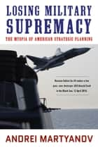 Losing Military Supremacy - The Myopia of American Strategic Planning 電子書籍 by Andrei Martyanov