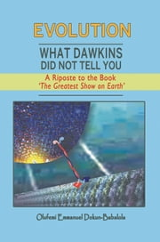 Evolution: What Dawkins Did Not Tell You - A Riposte to the Book The Greatest Show on Earth ebook by Olufemi Emmanuel Dokun-Babalola