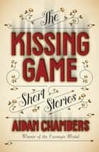 The Kissing Game ebook by Aidan Chambers
