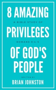 8 Amazing Privileges of God's People: A Bible Study of Romans 9:4-5 ebook by Brian Johnston