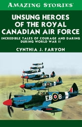 Unsung Heroes of the RCAF - Incredible Tales of Courage and Daring During World War II ebook by Cynthia Faryon