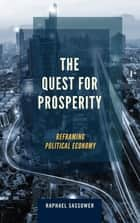 The Quest for Prosperity - Reframing Political Economy ebook by Raphael Sassower, Professor and Chair of Philosophy, University of Colorado
