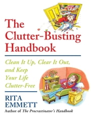 The Clutter-Busting Handbook - Clean It Up, Clear It Out, and Keep Your Life Clutter-Free ebook by Rita Emmett
