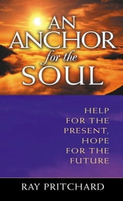 An Anchor For The Soul: Help For The Present, Hope For The Future ebook by Pritchard, Ray