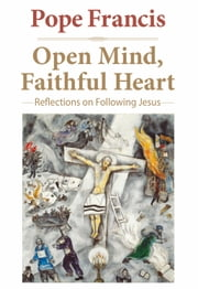 Open Mind, Faithful Heart - Reflections on Following Jesus ebook by Pope Francis,Jorge Mario Bergoglio,Gustavo Larrázabal, CMF,Joseph Owens, SJ