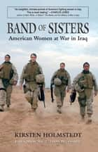 Band of Sisters - American Women at War in Iraq ebook by Kirsten Holmstedt