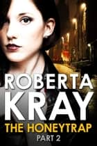 The Honeytrap: Part 2 (Chapters 7-12) ebook by Roberta Kray