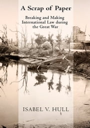 A Scrap of Paper - Breaking and Making International Law during the Great War ebook by Isabel V. Hull