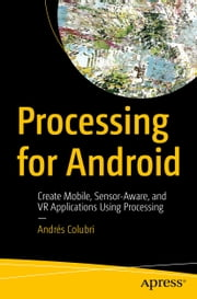 Processing for Android - Create Mobile, Sensor-Aware, and VR Applications Using Processing ebook by Andrés Colubri