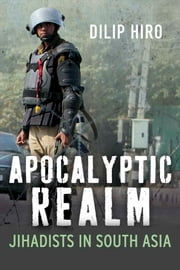 Apocalyptic Realm: Jihadists in South Asia ebook by Dilip Hiro