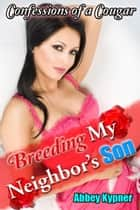 Confessions of a Cougar: Breeding My Neighbor's Son ebook by Abbey Kypner