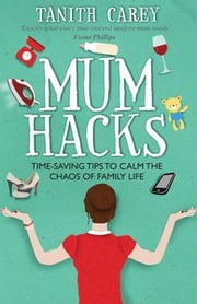 Mum Hacks - Time-saving tips to calm the chaos of family life ebook by Tanith Carey