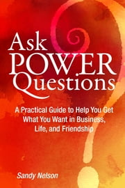 Ask Power Questions: A Practical Guide to Help You Get What You Want in Business, Life, and Friendship ebook by Sandy Nelson