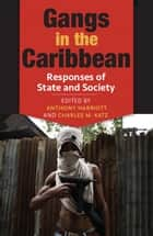 Gangs in the Caribbean: Responses of State and Society ebook by Anthony Harriott, Charles M. Katz