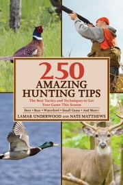 250 Amazing Hunting Tips - The Best Tactics and Techniques to Get Your Game This Season ebook by Lamar Underwood,Nate Matthews