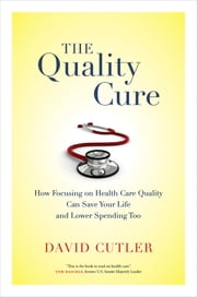 The Quality Cure - How Focusing on Health Care Quality Can Save Your Life and Lower Spending Too ebook by David Cutler