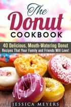The Donut Cookbook: 40 Delicious, Mouth-Watering Donut Recipes that Your Family and Friends Will Love - Low Carb Desserts ebook by Jessica Meyers