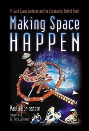 Making Space Happen: Private Space Ventures and the Visionaries Behind Them ebook by Berinstein, Paula