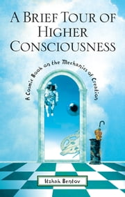 A Brief Tour of Higher Consciousness - A Cosmic Book on the Mechanics of Creation ebook by Itzhak Bentov