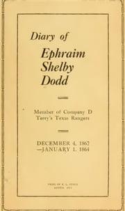 Diary of Ephraim Shelby Dodd; 1862-1864: Terry's Texas Rangers; Company D; 8th Texas Cavalry Regiment - Civil War Texas Ranger & Cavalry, #1 ebook by Ephraim S. Dodd