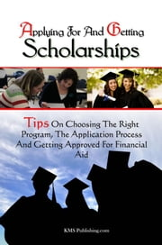 Applying For And Getting Scholarships - Tips On Choosing The Right Program, The Application Process And Getting Approved For Financial Aid ebook by KMS Publishing.com