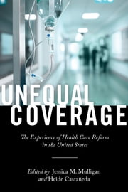 Unequal Coverage - The Experience of Health Care Reform in the United States ebook by Jessica M. Mulligan, Heide Castañeda