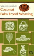 Coconut Palm Frond Weavng ebook by William Goodloe, Ellen Kuwata