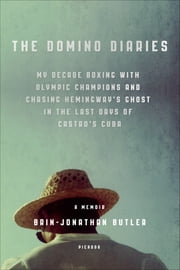 The Domino Diaries - My Decade Boxing with Olympic Champions and Chasing Hemingway's Ghost in the Last Days of Castro's Cuba ebook by Brin-Jonathan Butler