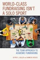 World-Class Fundraising Isn't a Solo Sport - The Team Approach to Academic Fundraising ebook by Jeffrey L. Buller