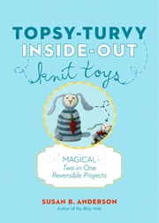 Topsy-Turvy Inside-Out Knit Toys - Magical Two-in-One Reversible Projects ebook by Susan B. Anderson